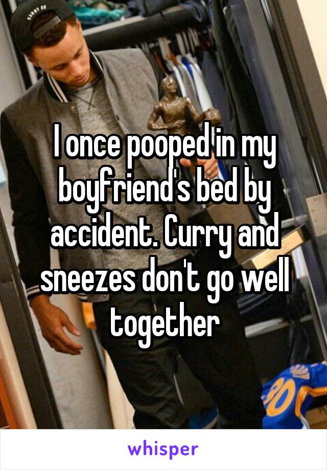 I once pooped in my boyfriend's bed by accident. Curry and sneezes don't go well together