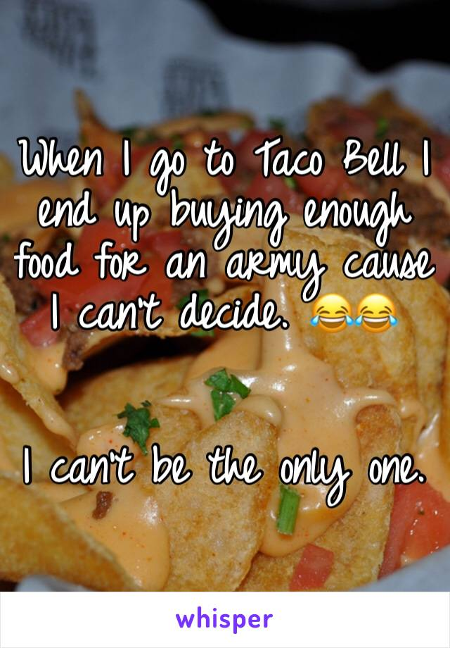 When I go to Taco Bell I end up buying enough food for an army cause I can't decide. 😂😂   I can't be the only one.