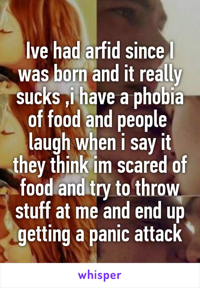 Ive had arfid since I was born and it really sucks ,i have a phobia of food and people  laugh when i say it they think im scared of food and try to throw stuff at me and end up getting a panic attack