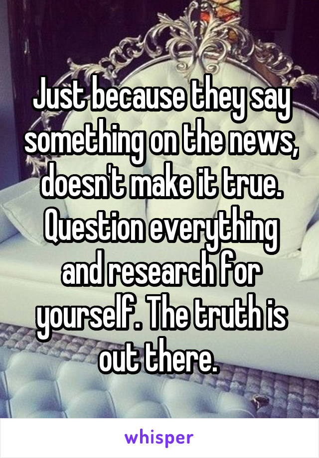 Just because they say something on the news, doesn't make it true. Question everything and research for yourself. The truth is out there.