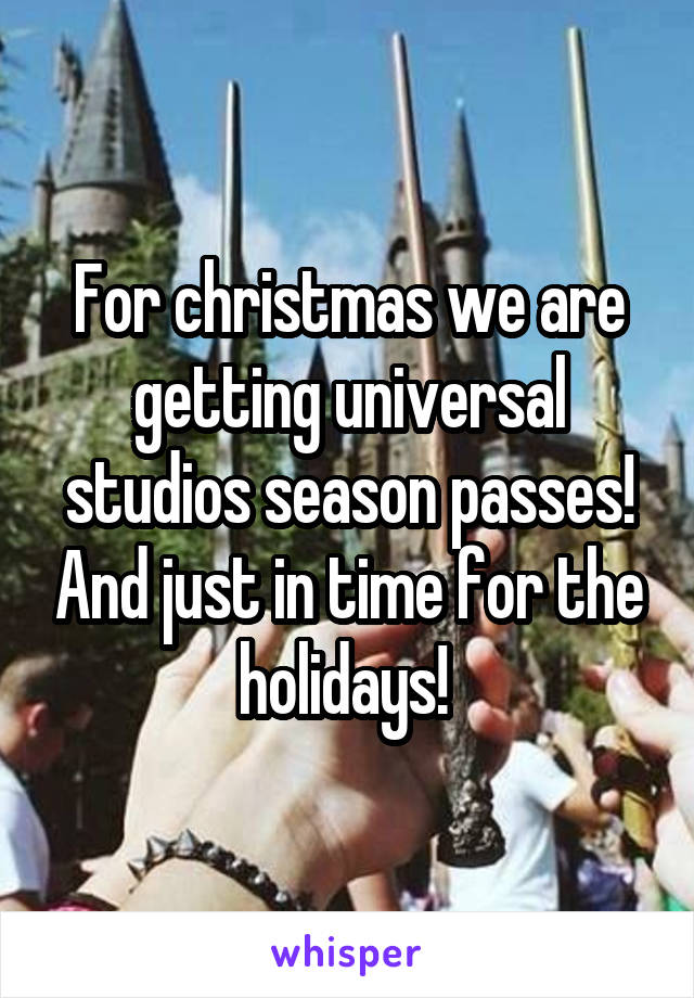 For christmas we are getting universal studios season passes! And just in time for the holidays!