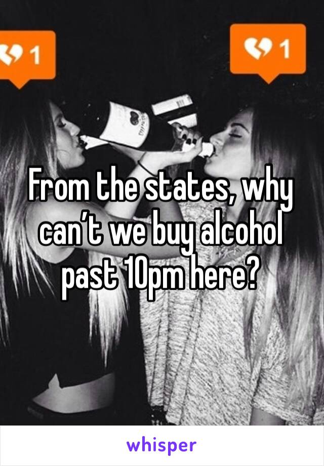 From the states, why can't we buy alcohol past 10pm here?