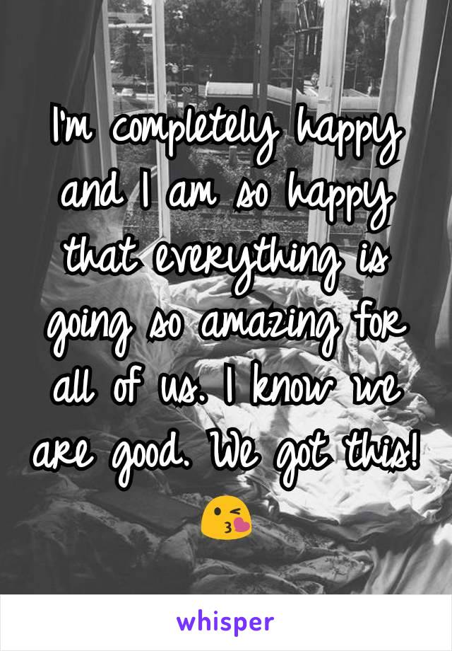 I'm completely happy and I am so happy that everything is going so amazing for all of us. I know we are good. We got this! 😘