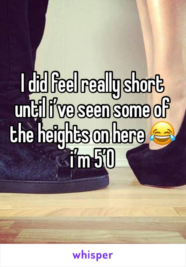 I did feel really short until i've seen some of the heights on here 😂 i'm 5'0