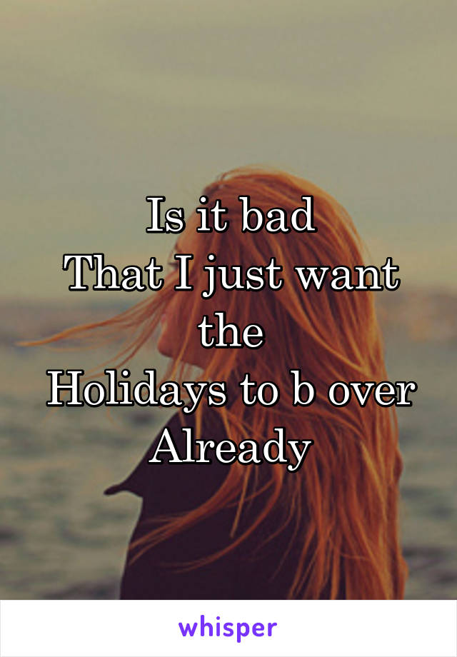 Is it bad That I just want the Holidays to b over Already