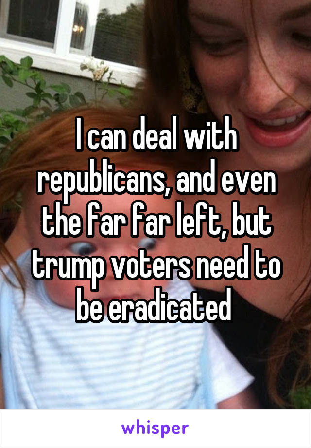 I can deal with republicans, and even the far far left, but trump voters need to be eradicated