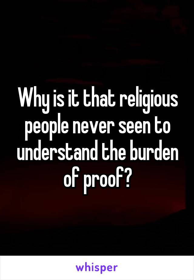 Why is it that religious people never seen to understand the burden of proof?