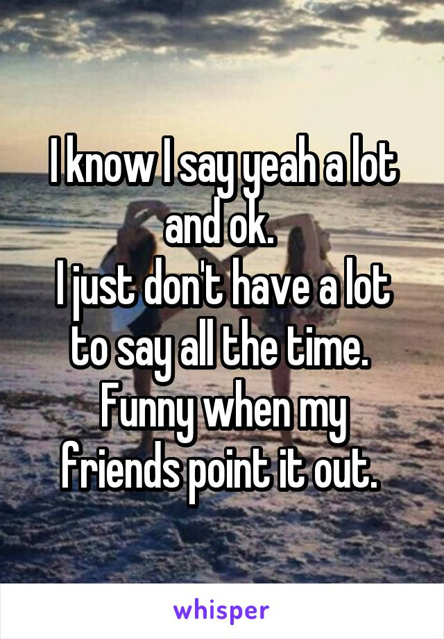 I know I say yeah a lot and ok.  I just don't have a lot to say all the time.  Funny when my friends point it out.