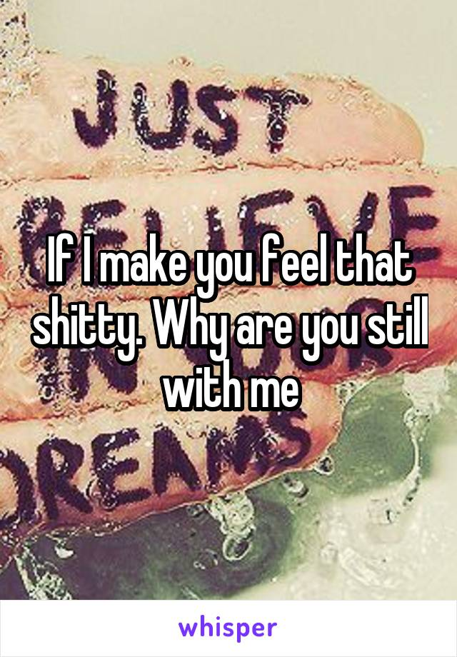 If I make you feel that shitty. Why are you still with me