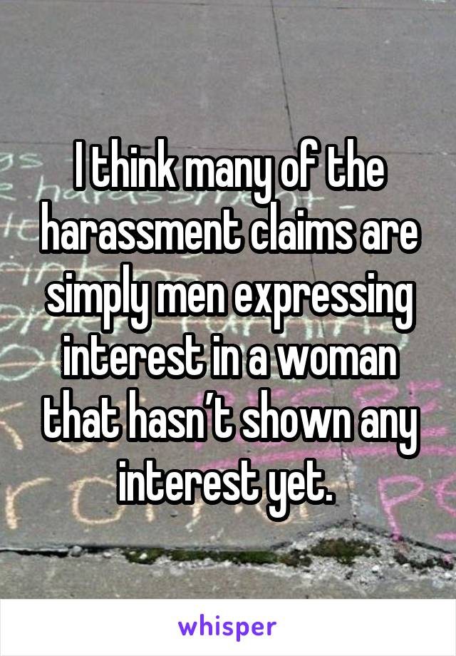 I think many of the harassment claims are simply men expressing interest in a woman that hasn't shown any interest yet.