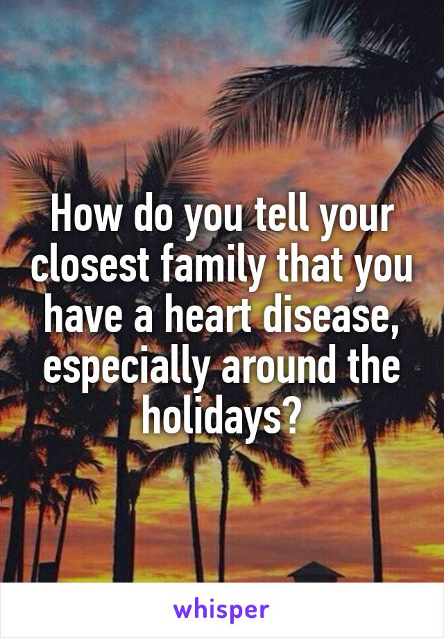 How do you tell your closest family that you have a heart disease, especially around the holidays?