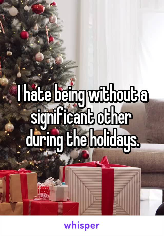 I hate being without a significant other  during the holidays.