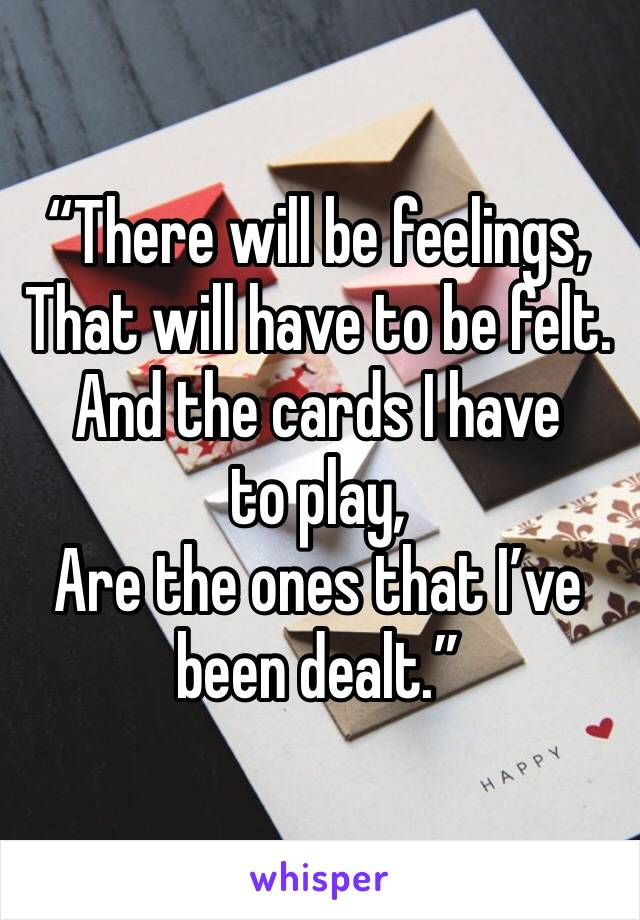 """""""There will be feelings, That will have to be felt. And the cards I have to play, Are the ones that I've been dealt."""""""