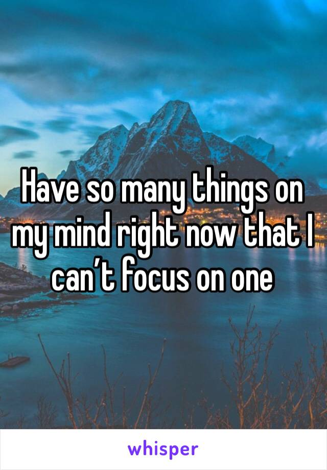 Have so many things on my mind right now that I can't focus on one