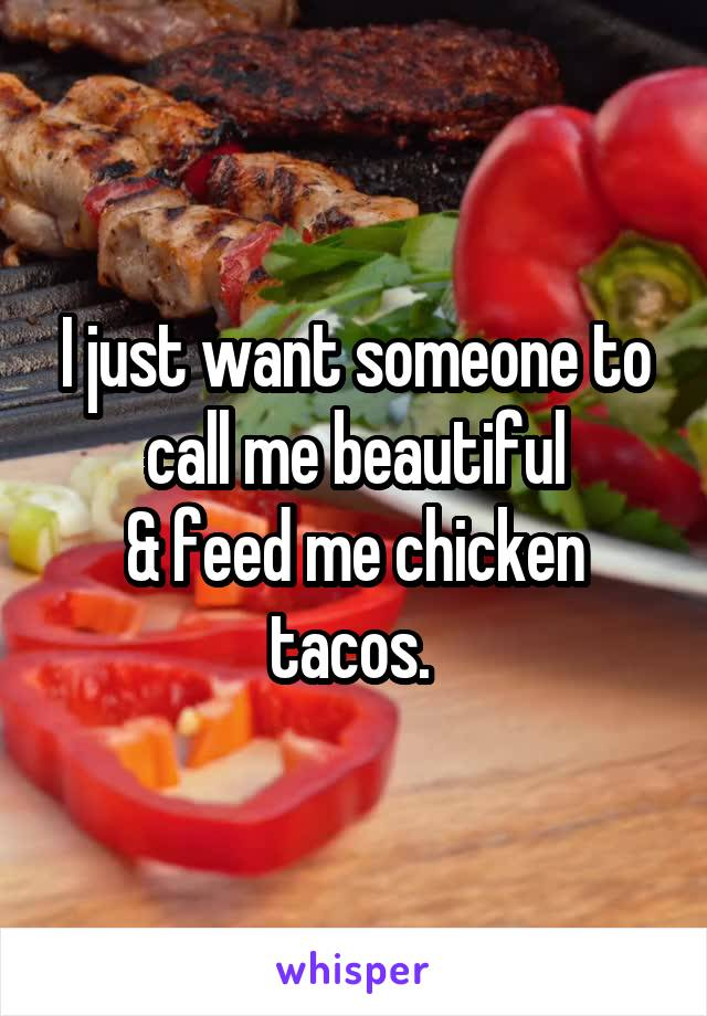 I just want someone to call me beautiful & feed me chicken tacos.