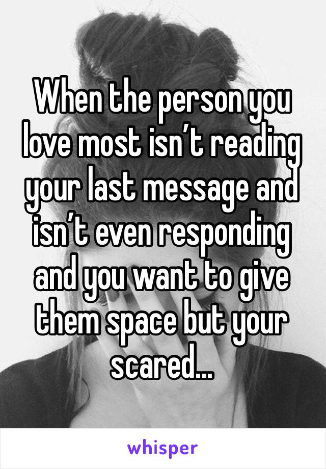 When the person you love most isn't reading your last message and isn't even responding and you want to give them space but your scared...