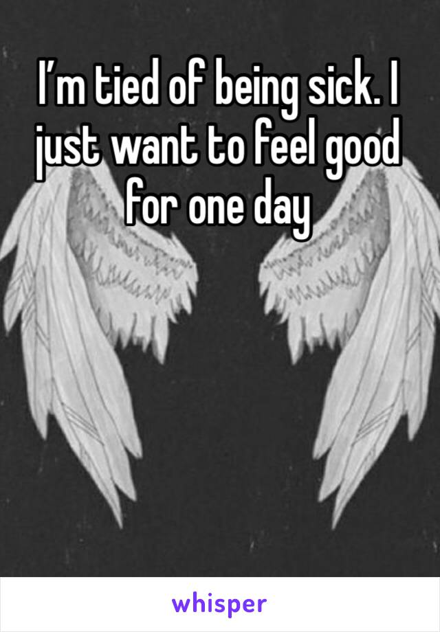 I'm tied of being sick. I just want to feel good for one day