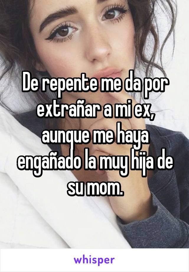 De repente me da por extrañar a mi ex, aunque me haya engañado la muy hija de su mom.