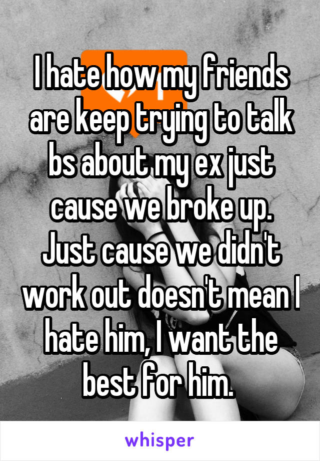 I hate how my friends are keep trying to talk bs about my ex just cause we broke up. Just cause we didn't work out doesn't mean I hate him, I want the best for him.