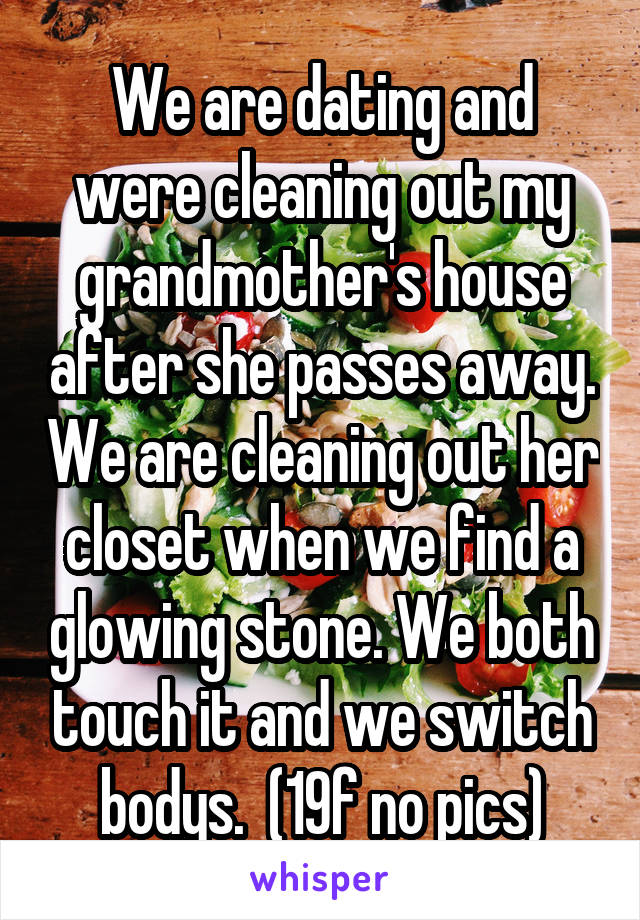 We are dating and were cleaning out my grandmother's house after she passes away. We are cleaning out her closet when we find a glowing stone. We both touch it and we switch bodys.  (19f no pics)