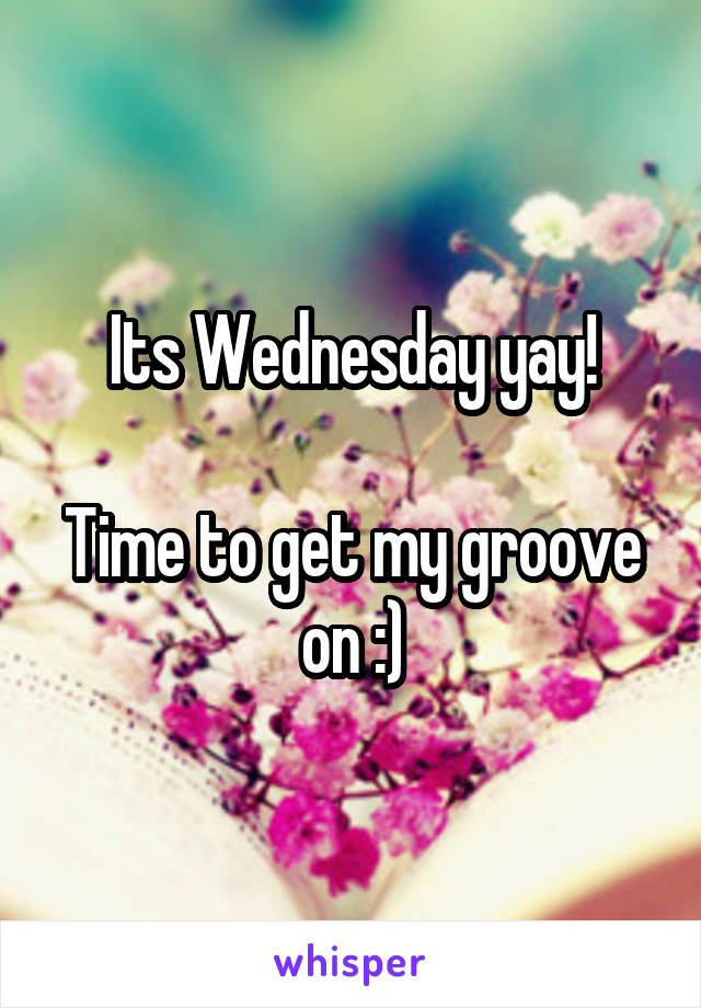 Its Wednesday yay!  Time to get my groove on :)