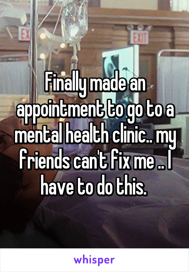Finally made an appointment to go to a mental health clinic.. my friends can't fix me .. I have to do this.