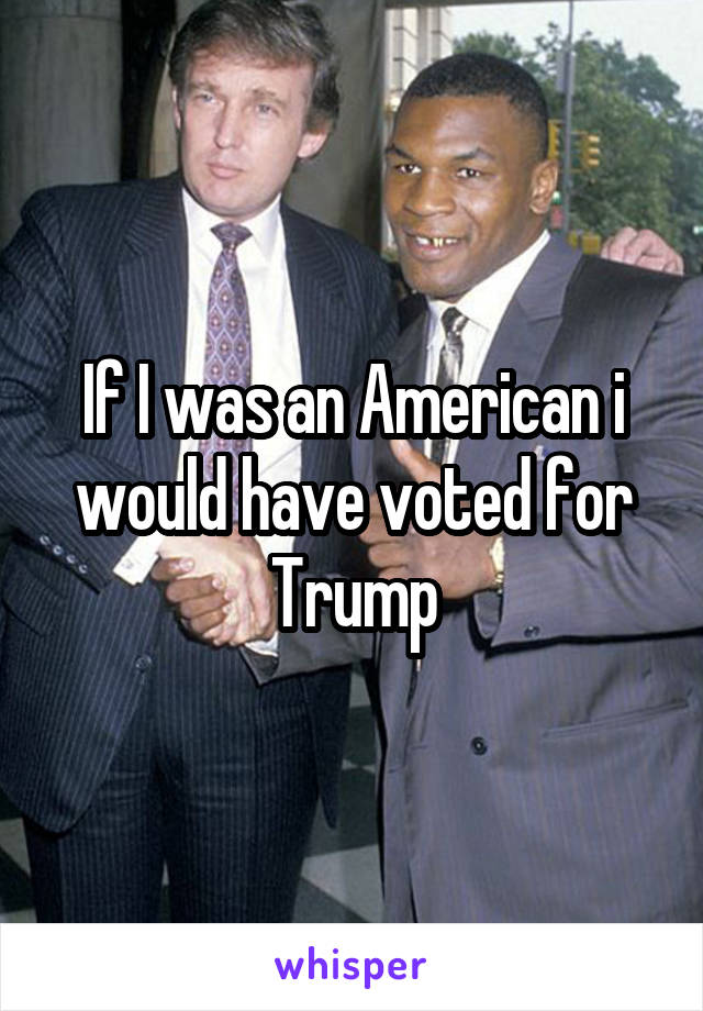 If I was an American i would have voted for Trump