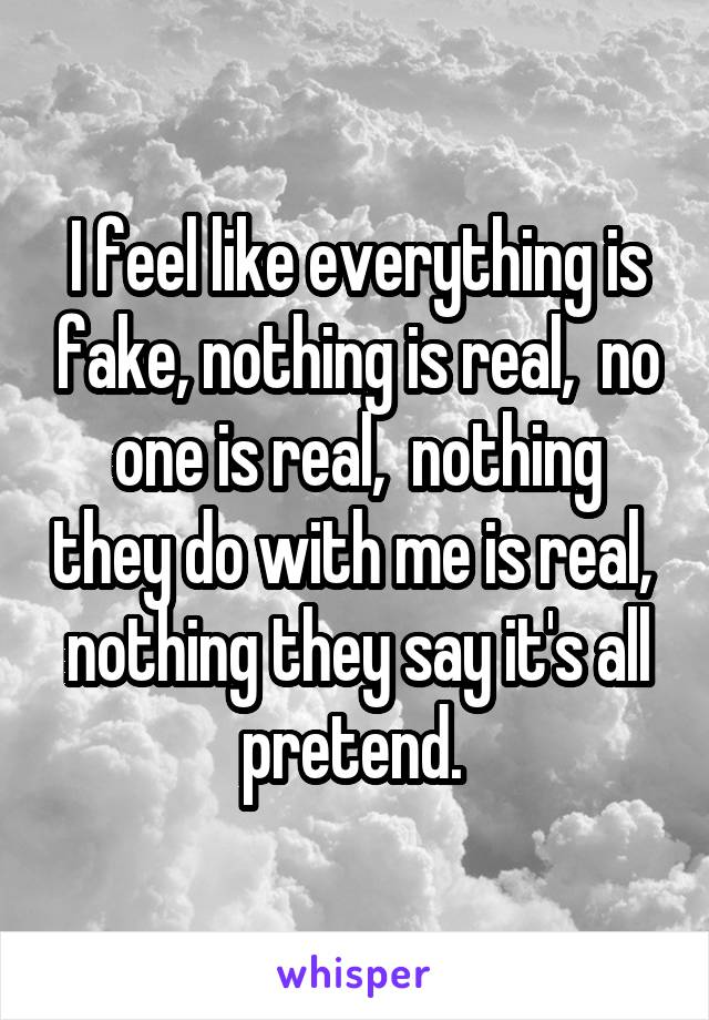 I feel like everything is fake, nothing is real,  no one is real,  nothing they do with me is real,  nothing they say it's all pretend.