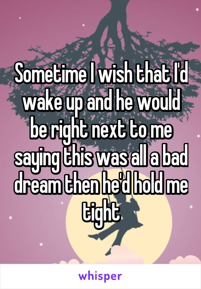 Sometime I wish that I'd wake up and he would be right next to me saying this was all a bad dream then he'd hold me tight