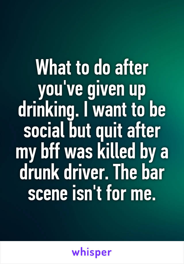 What to do after you've given up drinking. I want to be social but quit after my bff was killed by a drunk driver. The bar scene isn't for me.