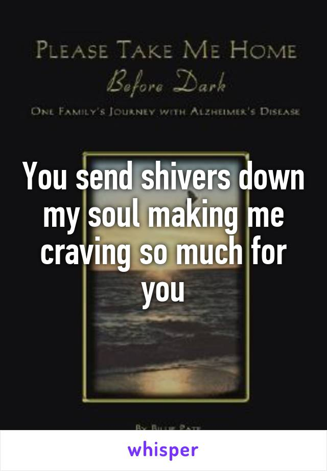 You send shivers down my soul making me craving so much for you