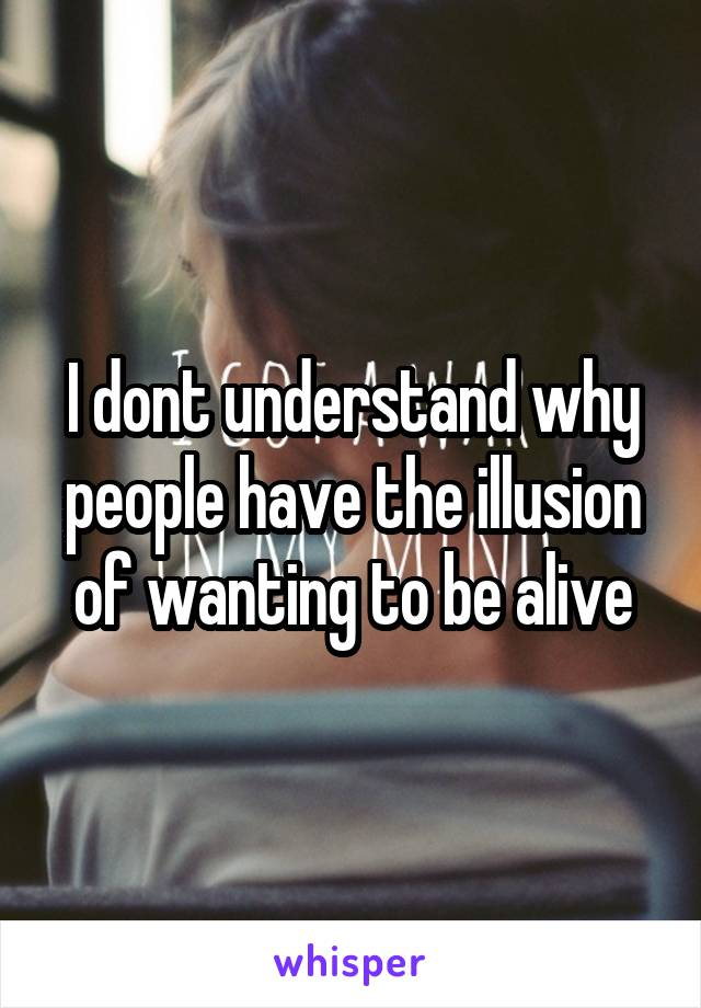 I dont understand why people have the illusion of wanting to be alive