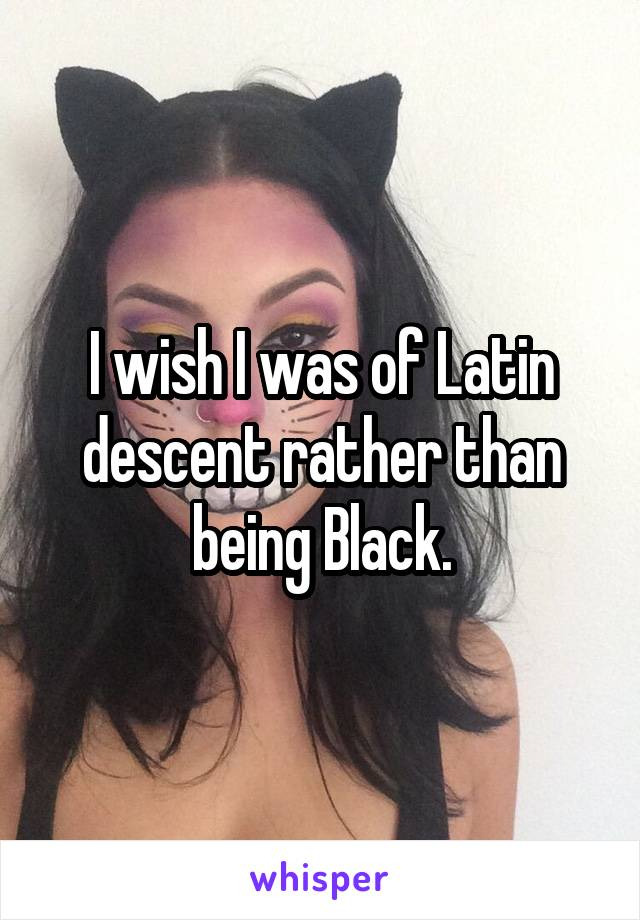 I wish I was of Latin descent rather than being Black.