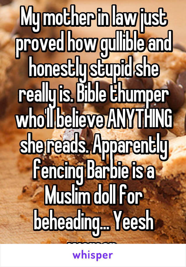 My mother in law just proved how gullible and honestly stupid she really is. Bible thumper who'll believe ANYTHING she reads. Apparently fencing Barbie is a Muslim doll for beheading... Yeesh woman.