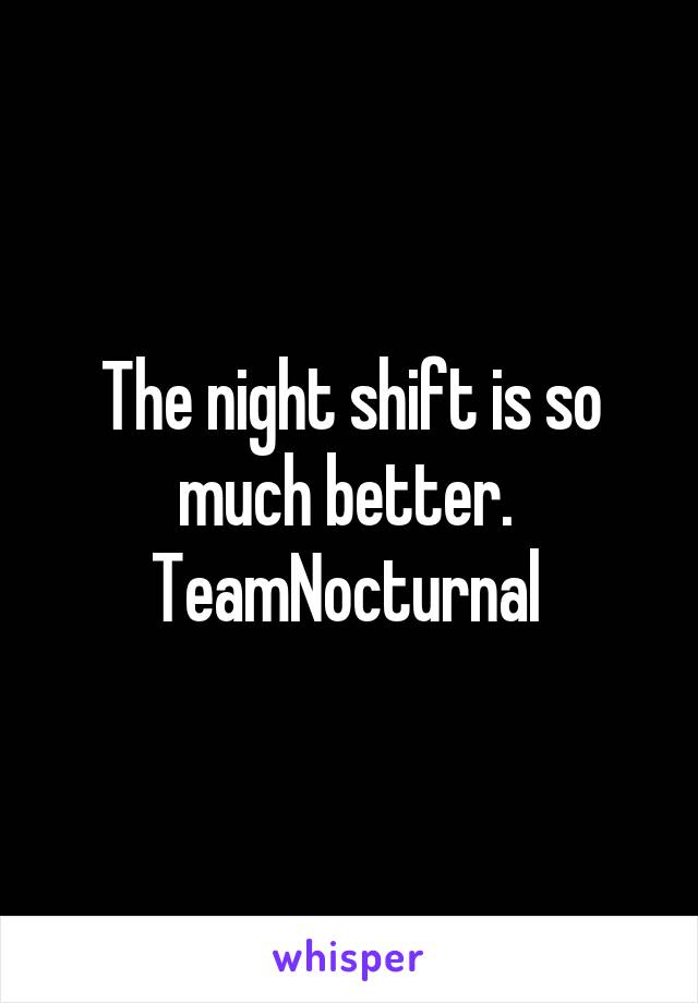 The night shift is so much better.  TeamNocturnal