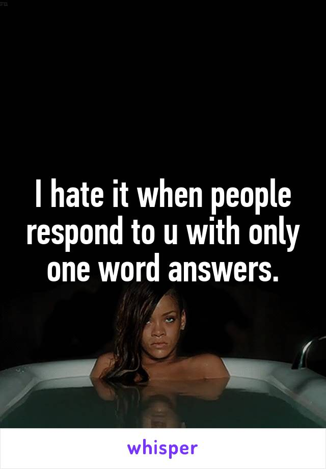 I hate it when people respond to u with only one word answers.