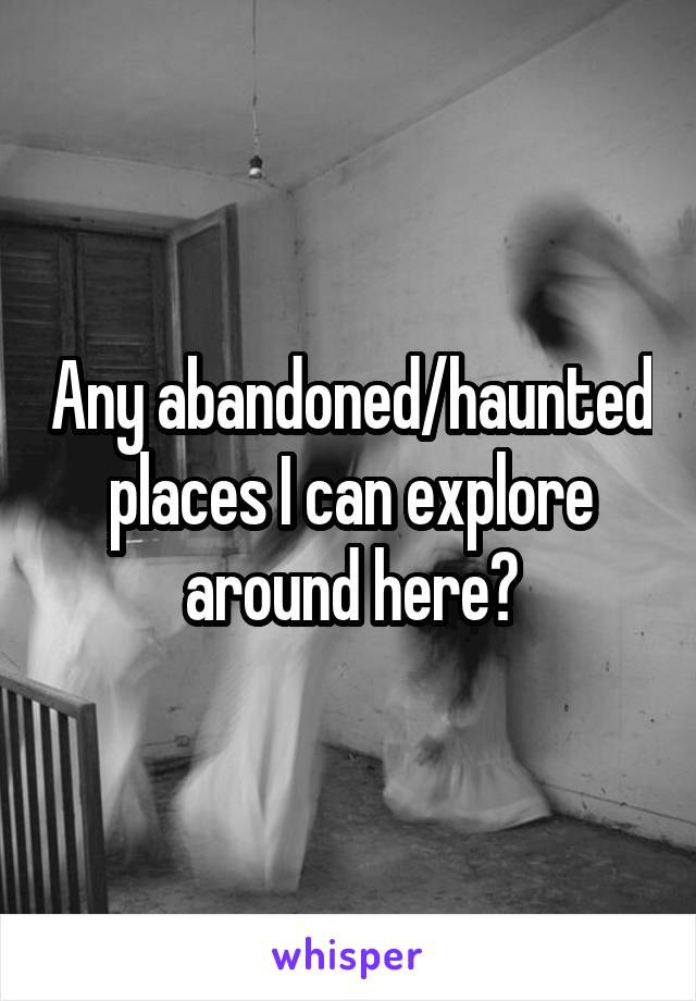 Any abandoned/haunted places I can explore around here?