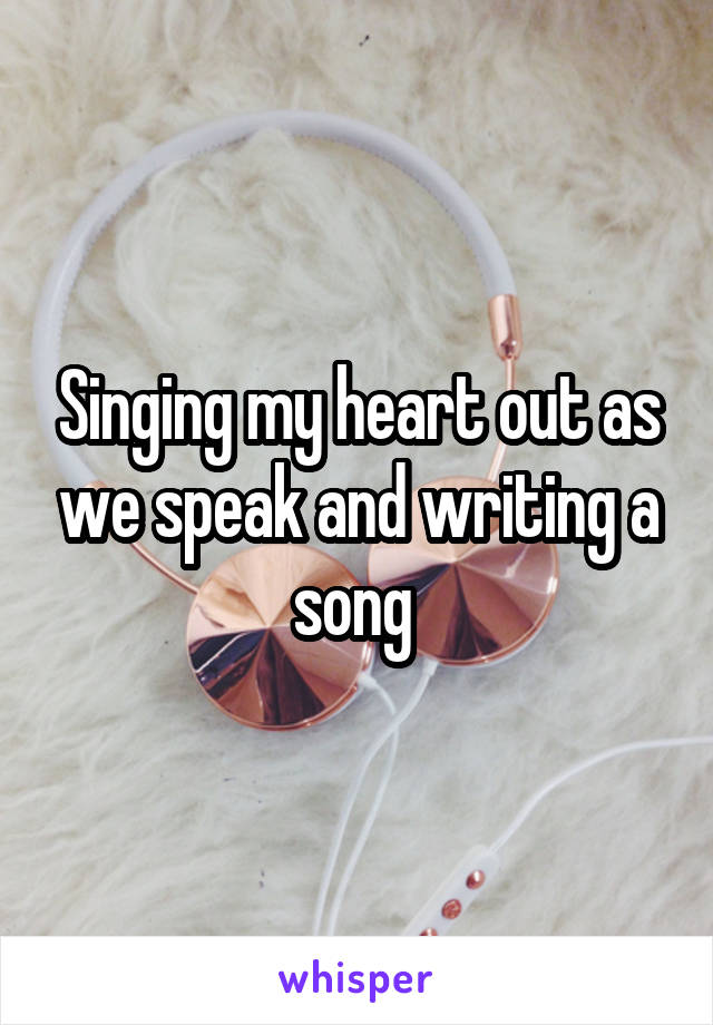 Singing my heart out as we speak and writing a song