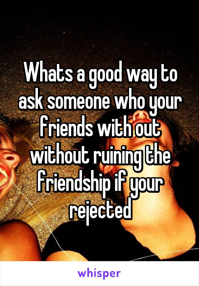 Whats a good way to ask someone who your friends with out without ruining the friendship if your rejected