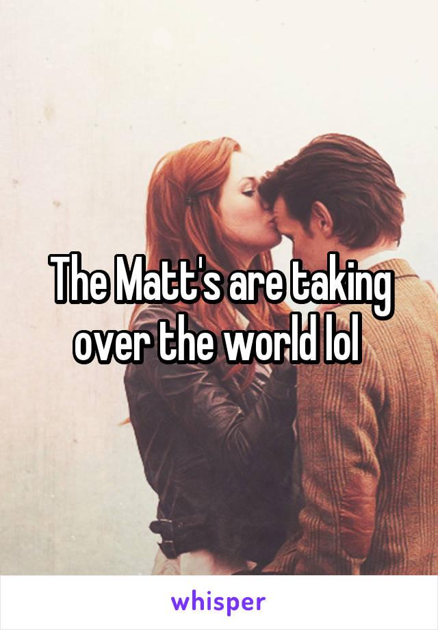 The Matt's are taking over the world lol