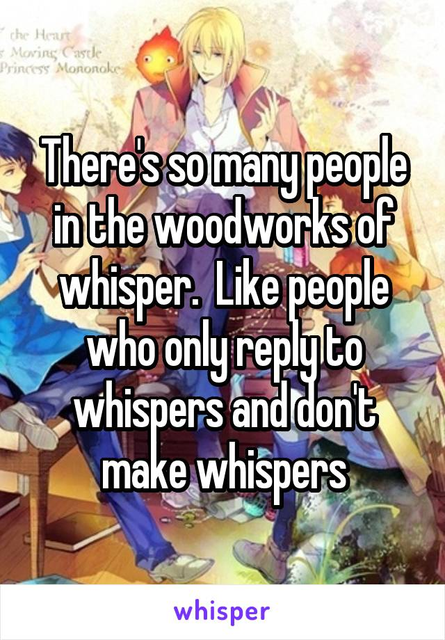 There's so many people in the woodworks of whisper.  Like people who only reply to whispers and don't make whispers