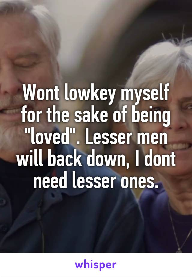 "Wont lowkey myself for the sake of being ""loved"". Lesser men will back down, I dont need lesser ones."