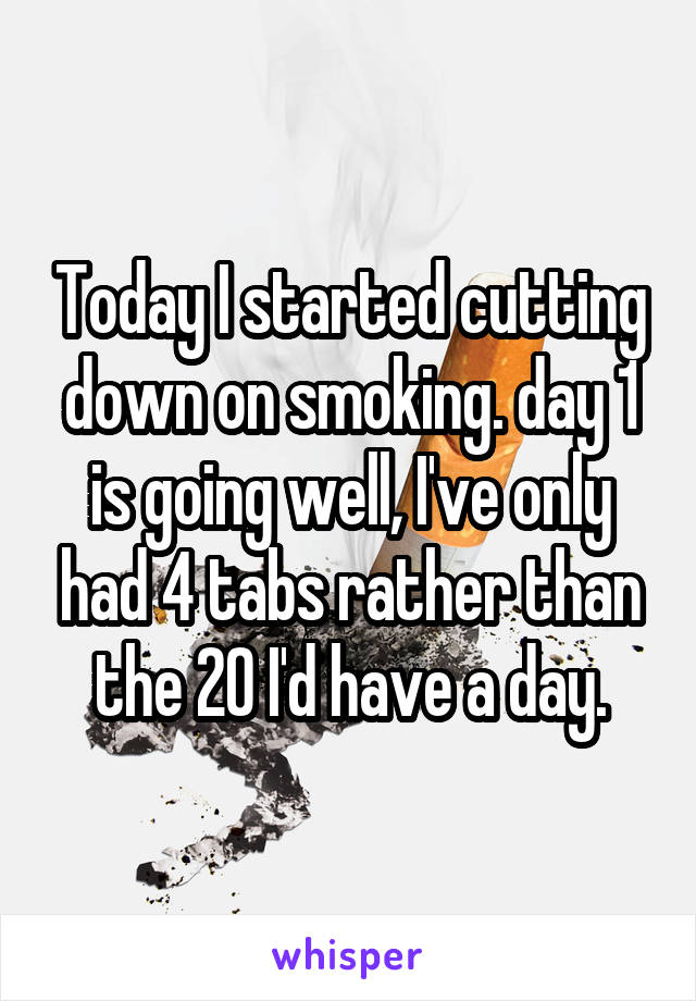 Today I started cutting down on smoking. day 1 is going well, I've only had 4 tabs rather than the 20 I'd have a day.