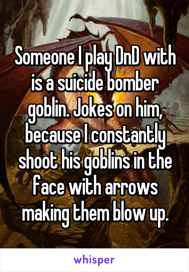 Someone I play DnD with is a suicide bomber goblin. Jokes on him, because I constantly shoot his goblins in the face with arrows making them blow up.