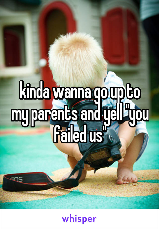 """kinda wanna go up to my parents and yell """"you failed us"""""""