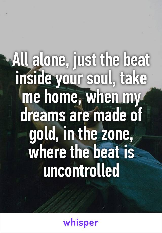 All alone, just the beat inside your soul, take me home, when my dreams are made of gold, in the zone, where the beat is uncontrolled