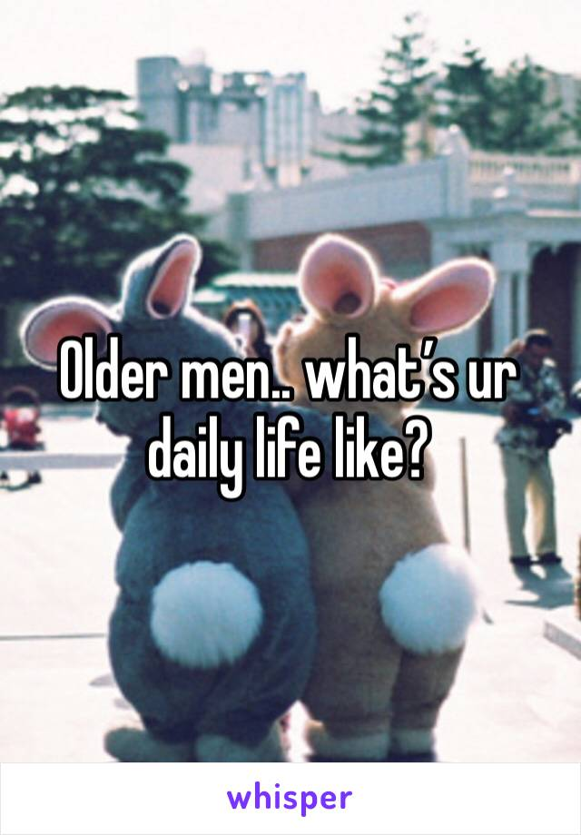 Older men.. what's ur daily life like?