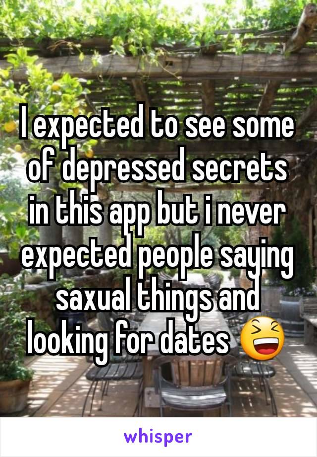 I expected to see some of depressed secrets in this app but i never expected people saying saxual things and looking for dates 😆