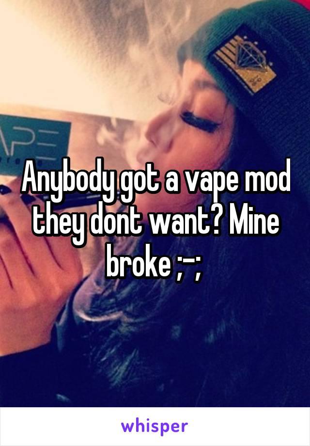 Anybody got a vape mod they dont want? Mine broke ;-;