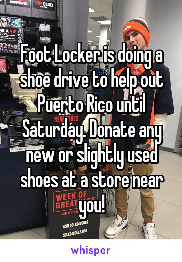 Foot Locker is doing a shoe drive to help out Puerto Rico until Saturday. Donate any new or slightly used shoes at a store near you!